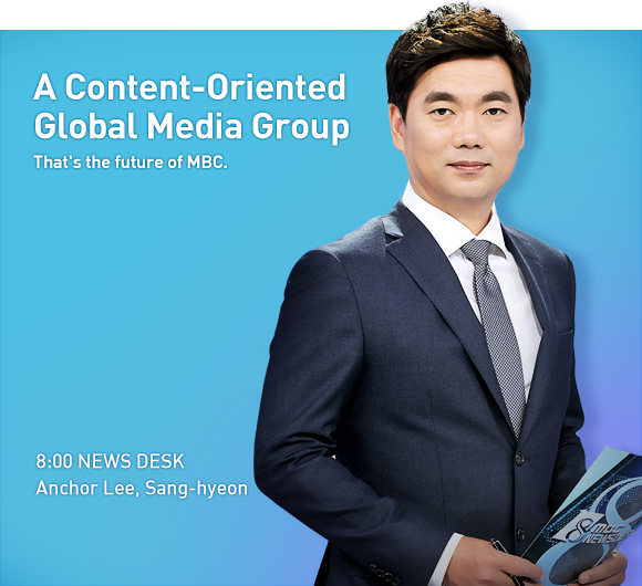 A Content-Oriented Global Media Group. That's the future of MBC. 8:00 NEWS DESK Anchor Lee, Sang-Hyeon