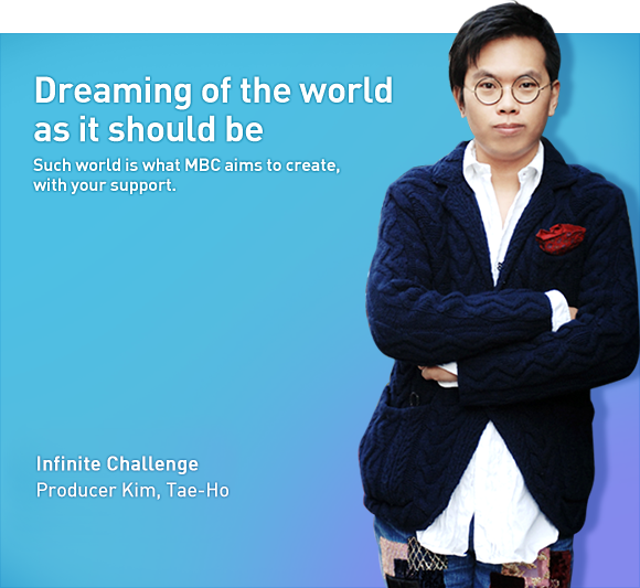 Dreaming of the world as it should be. Such world is what MBC aims to create. with your support. Infinite Challenge Producer Kim, Tae-Ho